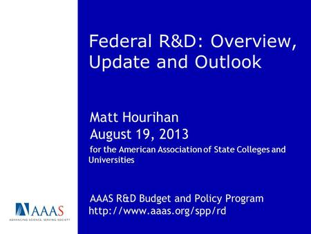 Federal R&D: Overview, Update and Outlook Matt Hourihan August 19, 2013 for the American Association of State Colleges and Universities AAAS R&D Budget.
