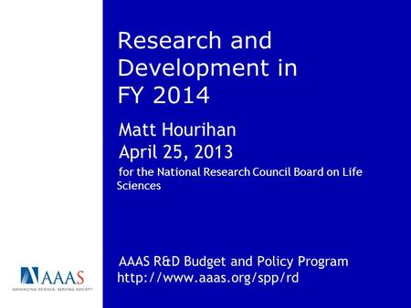 Research and Development in FY 2014 Matt Hourihan April 25, 2013 for the National Research Council Board on Life Sciences AAAS R&D Budget and Policy Program.