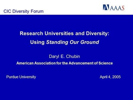 CIC Diversity Forum Research Universities and Diversity: Using Standing Our Ground Daryl E. Chubin American Association for the Advancement of Science.