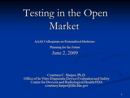1 Testing in the Open Market Testing in the Open Market AAAS Colloquium on Personalized Medicine: Planning for the Future June 2, 2009 Courtney C. Harper,