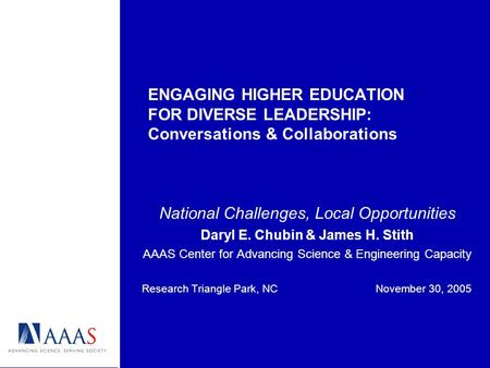 ENGAGING HIGHER EDUCATION FOR DIVERSE LEADERSHIP: Conversations & Collaborations National Challenges, Local Opportunities Daryl E. Chubin & James H. Stith.
