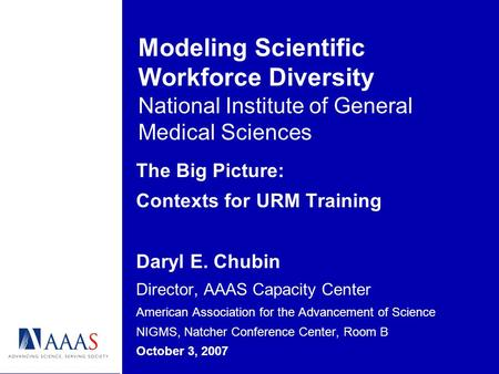 Modeling Scientific Workforce Diversity National Institute of General Medical Sciences The Big Picture: Contexts for URM Training Daryl E. Chubin Director,