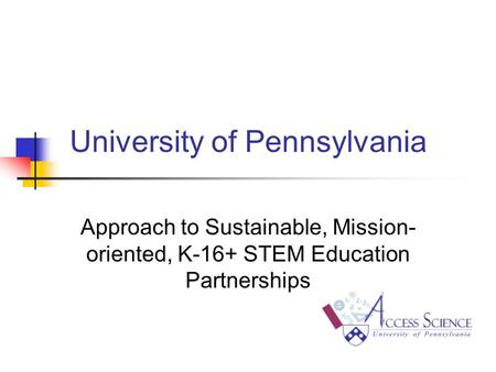University of Pennsylvania Approach to Sustainable, Mission- oriented, K-16+ STEM Education Partnerships.