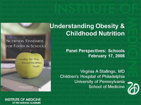 Understanding Obesity & Childhood Nutrition Panel Perspectives: Schools February 17, 2008 Virginia A Stallings, MD Childrens Hospital of Philadelphia University.