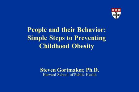 People and their Behavior: Simple Steps to Preventing Childhood Obesity Steven Gortmaker, Ph.D. Harvard School of Public Health.