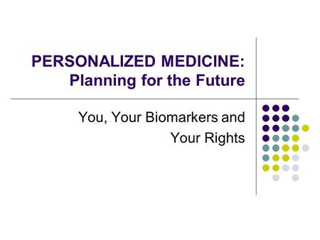 PERSONALIZED MEDICINE: Planning for the Future You, Your Biomarkers and Your Rights.