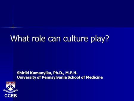 What role can culture play? Shiriki Kumanyika, Ph.D., M.P.H. University of Pennsylvania School of Medicine CCEB.