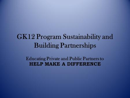 GK12 Program Sustainability and Building Partnerships Educating Private and Public Partners to HELP MAKE A DIFFERENCE.