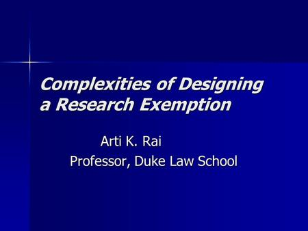 Complexities of Designing a Research Exemption Arti K. Rai Professor, Duke Law School.