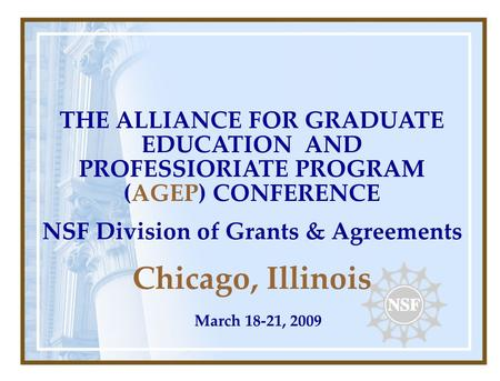 THE ALLIANCE FOR GRADUATE EDUCATION AND PROFESSIORIATE PROGRAM (AGEP) CONFERENCE NSF Division of Grants & Agreements Chicago, Illinois March 18-21, 2009.