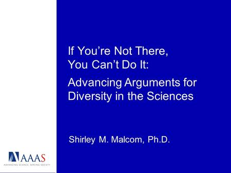If Youre Not There, You Cant Do It: Shirley M. Malcom, Ph.D. Advancing Arguments for Diversity in the Sciences.