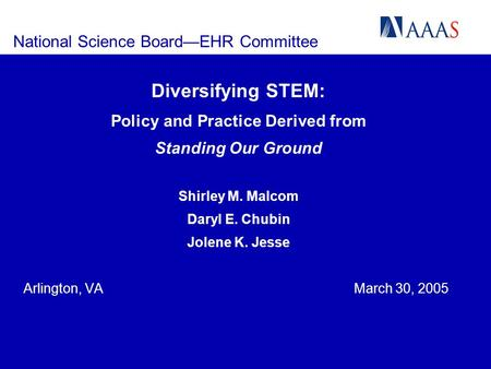 National Science BoardEHR Committee Diversifying STEM: Policy and Practice Derived from Standing Our Ground Shirley M. Malcom Daryl E. Chubin Jolene K.