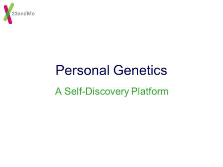 Personal Genetics A Self-Discovery Platform. © 23andMe, Inc.2 Personal Genetics--Why Now? People want to know Information is empowering Genetics research.