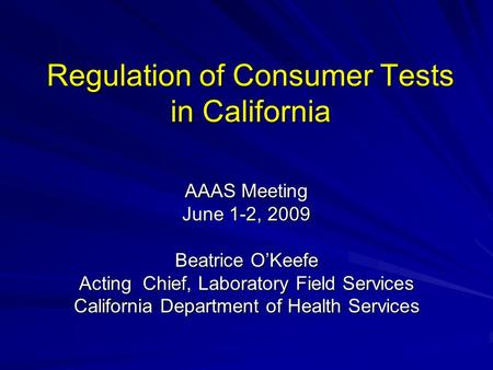 Regulation of Consumer Tests in California AAAS Meeting June 1-2, 2009 Beatrice OKeefe Acting Chief, Laboratory Field Services California Department of.