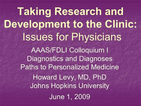 Taking Research and Development to the Clinic: Issues for Physicians AAAS/FDLI Colloquium I Diagnostics and Diagnoses Paths to Personalized Medicine Howard.