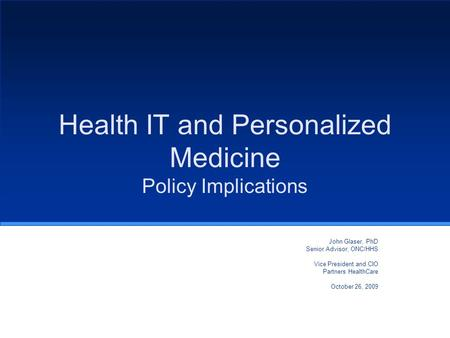 Health IT and Personalized Medicine Policy Implications John Glaser, PhD Senior Advisor, ONC/HHS Vice President and CIO Partners HealthCare October 26,