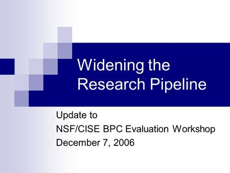 Widening the Research Pipeline Update to NSF/CISE BPC Evaluation Workshop December 7, 2006.