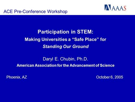 ACE Pre-Conference Workshop Participation in STEM: Making Universities a Safe Place for Standing Our Ground Daryl E. Chubin, Ph.D. American Association.