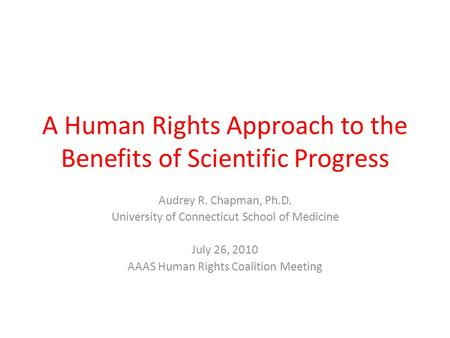 A Human Rights Approach to the Benefits of Scientific Progress Audrey R. Chapman, Ph.D. University of Connecticut School of Medicine July 26, 2010 AAAS.