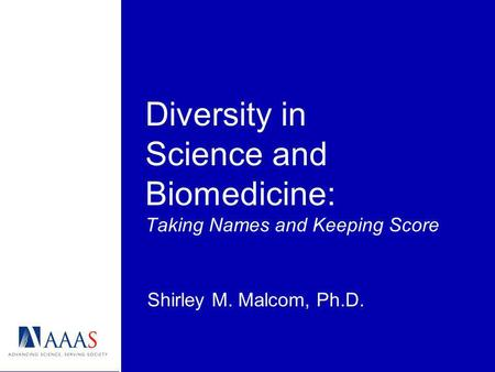 Diversity in Science and Biomedicine: Taking Names and Keeping Score Shirley M. Malcom, Ph.D.