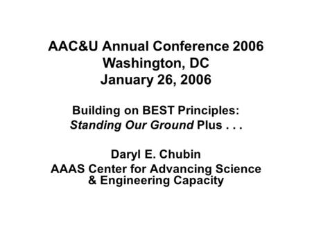 AAC&U Annual Conference 2006 Washington, DC January 26, 2006 Building on BEST Principles: Standing Our Ground Plus... Daryl E. Chubin AAAS Center for Advancing.