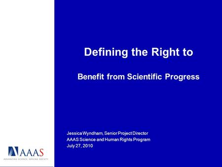 Defining the Right to Benefit from Scientific Progress Jessica Wyndham, Senior Project Director AAAS Science and Human Rights Program July 27, 2010.