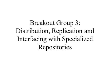 Breakout Group 3: Distribution, Replication and Interfacing with Specialized Repositories.