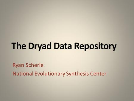 The Dryad Data Repository Ryan Scherle National Evolutionary Synthesis Center.