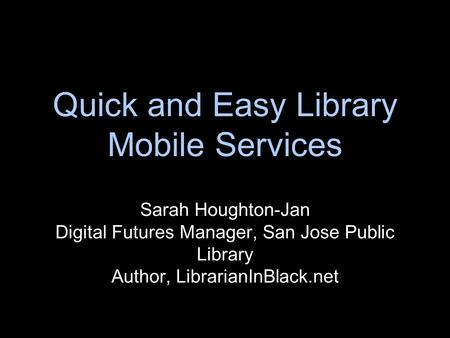Quick and Easy Library Mobile Services Sarah Houghton-Jan Digital Futures Manager, San Jose Public Library Author, LibrarianInBlack.net.