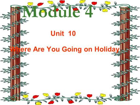Module 4 Unit 10 Where Are You Going on Holiday. How are you going to get there? Where are you going on holiday? I m going to … I m going byplane America.