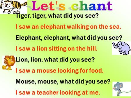 Tiger, tiger, what did you see? I saw an elephant walking on the sea. Elephant, elephant, what did you see? I saw a lion sitting on the hill. Lion, lion,