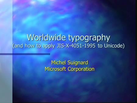 Worldwide typography (and how to apply JIS-X-4051-1995 to Unicode) Michel Suignard Microsoft Corporation.