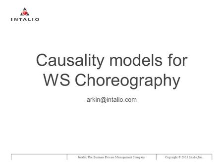 Intalio, The Business Process Management CompanyCopyright © 2003 Intalio, Inc. Causality models for WS Choreography