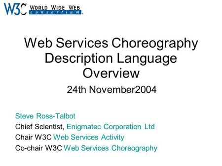 Web Services Choreography Description Language Overview 24th November2004 Steve Ross-Talbot Chief Scientist, Enigmatec Corporation Ltd Chair W3C Web Services.