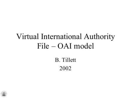 Virtual International Authority File – OAI model B. Tillett 2002.