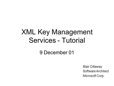 XML Key Management Services - Tutorial 9 December 01 Blair Dillaway Software Architect Microsoft Corp.