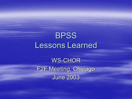 BPSS Lessons Learned WS-CHOR F2F Meeting, Chicago June 2003.