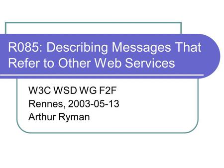 R085: Describing Messages That Refer to Other Web Services W3C WSD WG F2F Rennes, 2003-05-13 Arthur Ryman.