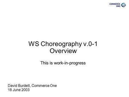 WS Choreography v.0-1 Overview This is work-in-progress David Burdett, Commerce One 18 June 2003.