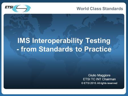 World Class Standards IMS Interoperability Testing - from Standards to Practice Giulio Maggiore ETSI TC INT Chairman © ETSI 2010. All rights reserved.