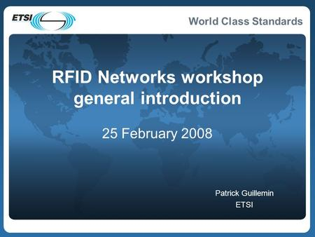 World Class Standards RFID Networks workshop general introduction 25 February 2008 Patrick Guillemin ETSI.