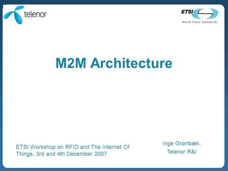 M2M Architecture Inge Grønbæk, Telenor R&I ETSI Workshop on RFID and The Internet Of Things, 3rd and 4th December 2007.