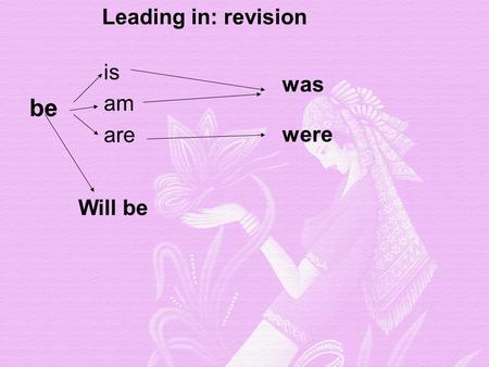 Is am are was were be Leading in: revision Will be.