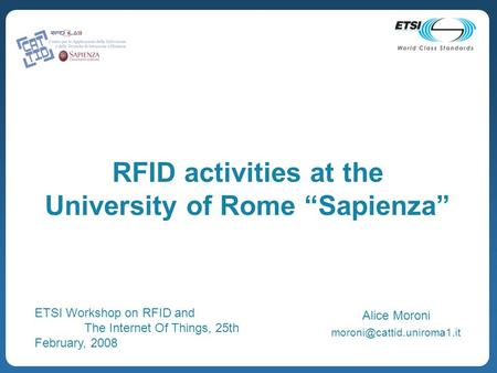 RFID activities at the University of Rome Sapienza Alice Moroni ETSI Workshop on RFID and The Internet Of Things, 25th February,