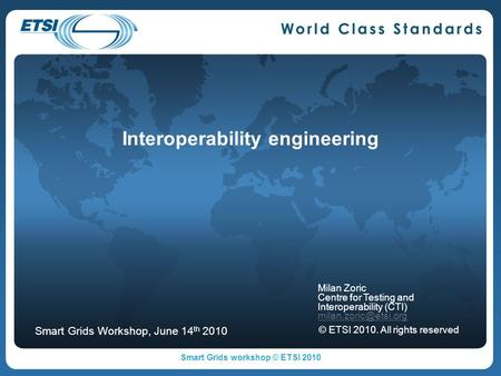 Interoperability engineering Milan Zoric Centre for Testing and Interoperability (CTI) © ETSI 2010. All rights reserved Smart Grids.
