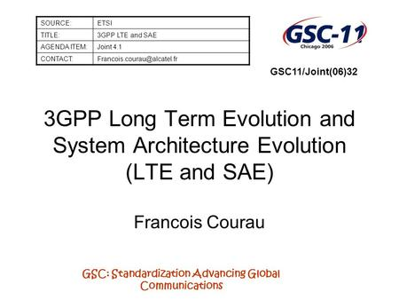 GSC: Standardization Advancing Global Communications 3GPP Long Term Evolution and System Architecture Evolution (LTE and SAE) Francois Courau SOURCE:ETSI.