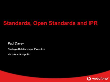 Standards, Open Standards and IPR Paul Davey Strategic Relationships Executive Vodafone Group Plc.