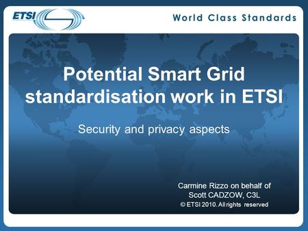 Potential Smart Grid standardisation work in ETSI Security and privacy aspects Carmine Rizzo on behalf of Scott CADZOW, C3L © ETSI 2010. All rights reserved.