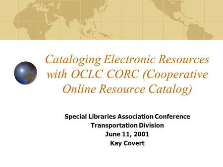 Cataloging Electronic Resources with OCLC CORC (Cooperative Online Resource Catalog) Special Libraries Association Conference Transportation Division June.