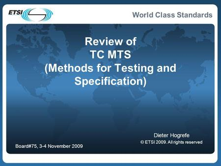 World Class Standards Review of TC MTS (Methods for Testing and Specification) Dieter Hogrefe © ETSI 2009. All rights reserved Board#75, 3-4 November 2009.